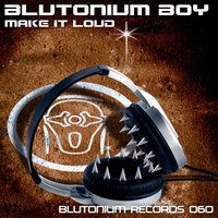 Make It Loud — Blutonium Boy