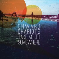 Take Me to Somewhere — Onward Chariots