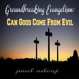 Can Good Come From Evil — Groundbreaking Evangelism:
