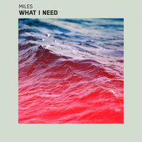 What I Need — Miles