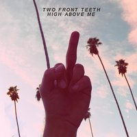 High Above Me — Two Front Teeth