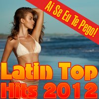 Ai Se Eu Te Pego! Latin Top Hits 2012 — The Latin Chartbreakers