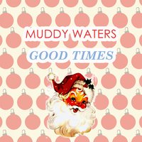 Good Times — Muddy Waters