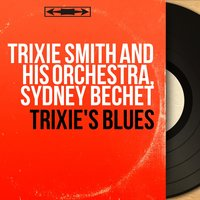 Trixie's Blues — Sydney Bechet, Trixie Smith and His Orchestra, Trixie Smith and His Orchestra, Sydney Bechet