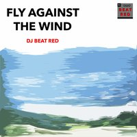 Fly Against the Wind — DJ Beat Red