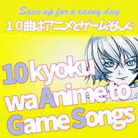 10 Kyoku Wa Anime to Game Songs — Save up for a rainy day
