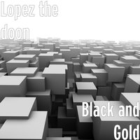 Black and Gold — Lopez the doon