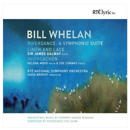 Bill Whelan: Orchestral Works — James Galway, Bill Whelan, RTÉ National Symphony Orchestra, David Brophy, Helena Woods | Zoe Conway | Sir James Galway | RTÉ National Symphony Orchestra