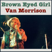 Brown Eyed Girl — Van Morrison