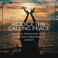 Rejoice The Calling Peace - Peaceful Tracks For Utter Relaxation, Inner Peace & Divinity — Divinity and Devotion Records, Relaxing Mandala Co, Alluring Melody Productions