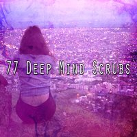 77 Deep Mind Scrubs — Lullabies for Deep Meditation