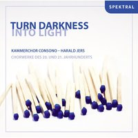 Turn Darkness into Light — Various Composers, Kammerchor Consono, Harald Jers, Harald Jers|Kammerchor Consono
