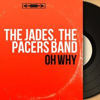 Oh Why — The Jades, The Pacers Band, The Jades, The Pacers Band