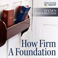 Hymn Favorites: How Firm a Foundation — Discover Worship