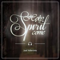 Holy Spirit Come — Joel Aderinto