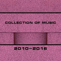 Collection of Music 2010-2016 — сборник