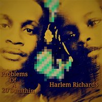Problems of a 20'sumthin — Harlem Richard$