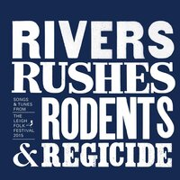 Rivers,Rushes, Rodents & Regicide: Songs & Tunes from the Leigh Folk Festival 2015 — сборник