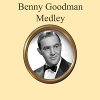 Benny Goodman Medley: Stompin' at the Savoy / When Buddha Smiles / Runnin' Wild / Sing, Sing, Sing / The Man I Love / Let's Dance / Makin' Whoopee / Sweet Georgia Brown / Body and Soul / Down South Camp Meetin' / Henderson Stomp / Memories O — Benny Goodman, Джордж Гершвин