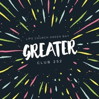 Greater — Life Church Green Bay Club 252