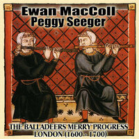 The Balladeers Merry Progress: London (1600 A.D. - 1700 A.D.) — Ewan Maccoll and Peggy Seeger, Ewan MacColl, Peggy Seeger