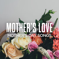 Mother's Love: Mother's Day Songs — сборник