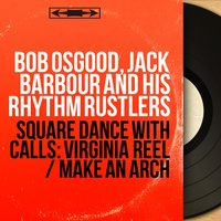 Square Dance with Calls: Virginia Reel / Make an Arch — Bob Osgood, Jack Barbour and His Rhythm Rustlers, Bob Osgood, Jack Barbour and His Rhythm Rustlers