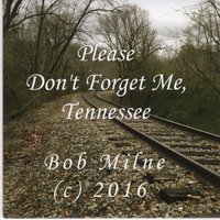 Please Don't Forget Me, Tennessee — Bob Milne