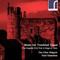 Music for Troubled Times: The English Civil War & Siege of York — John Wilson, Henry Lawes, Thomas Tomkins, William Lawes, William Child, The Ebor Singers, Уильям Бёрд, Мэтью Локк