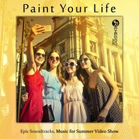Paint Your Life – Epic Soundtracks, Music for Summer Video Show — сборник