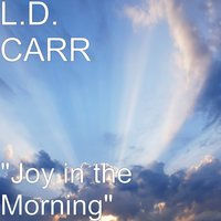 """Joy in the Morning"" — L.D. CARR"