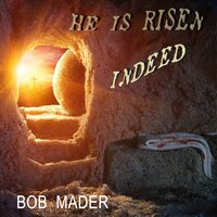 He is Risen Indeed — Bob Mader