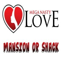 Mansion or Shack — Mega Nasty Love