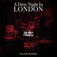 A Dirty Night in London. the Dirty Strangers Live at the Borderline. — The Dirty Strangers