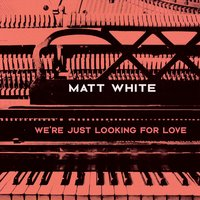 We're Just Looking for Love — Matt White
