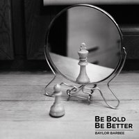 Be Bold Be Better — Baylor Barbee