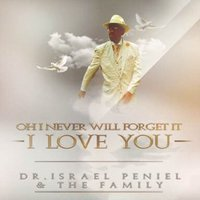 Oh I Never Will Forget It, I Love You! — Dr. Israel Peniel & The Family