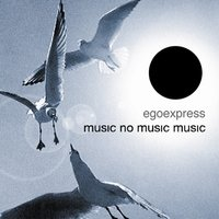 Music, No Music, Music — Egoexpress