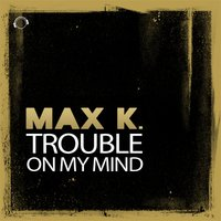 Trouble on My Mind — Max K.