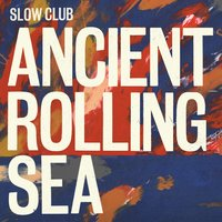 Ancient Rolling Sea — Slow Club