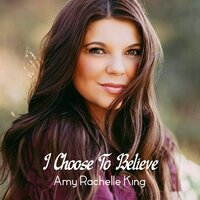 I Choose to Believe — Amy Rachelle King