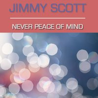 Never Peace of Mind — Jimmy Scott, Scott, Jimmy