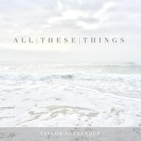All These Things — Taylor Alexander