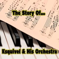 The Story of… Esquivel & His Orchestra — Esquivel & His Orchestra