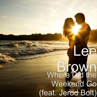 Where Did the Weekend Go — Lee Brown, Jerod Bolt