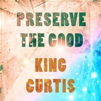 Preserve The Good — King Curtis