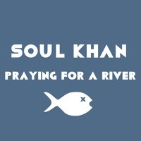 Praying for a River — Soul Khan