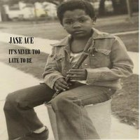 It's Never Too Late To Be — Jase Ace