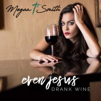 Even Jesus Drank Wine — Megan T. Smith