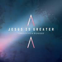 Jesus Is Greater — Christcity Worship